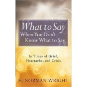 What to Say When You Don't Know What to Say by H. Norman Wright