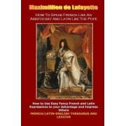 How To Speak French Like An Aristocrat And Latin Like The Pope: by Maximillien De Lafayette