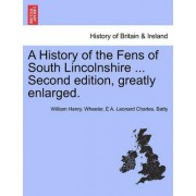 A History of the Fens of South Lincolnshire ... Second Edition, Greatly Enlarged. by William Henry Wheeler