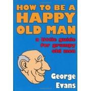 How To Be A Happy Old Man: A Little Guide For Grumpy Old Men