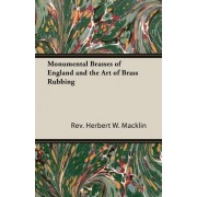 Monumental Brasses of England and the Art of Brass Rubbing by Rev. Herbert W. Macklin
