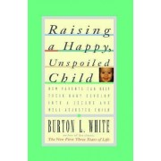 Raising a Happy, Unspoiled Child by Burton L. White