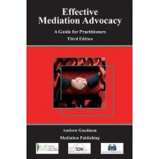 Effective Mediation Advocacy - A Guide for Practitioners by Barrister Andrew Goodman