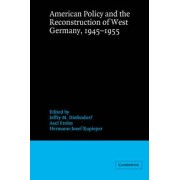 American Policy and the Reconstruction of West Germany, 1945-1955 by Jeffry M. Diefendorf
