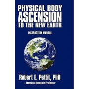 Physical Body Ascension to the New Earth by Phd Robert E Pettit