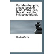 Our Island Empire; A Hand-Book of Cuba, Porto Rico, Hawaii, and the Philippine Islands by Charles Morris