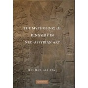 The Mythology of Kingship in Neo-Assyrian Art by Mehmet Ali Atac