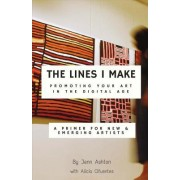 The Lines I Make: Promoting Your Art in the Digital Age: A Primer for New and Emerging Artists