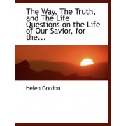 The Way, the Truth, and the Life Questions on the Life of Our Savior, for The... by Helen Gordon