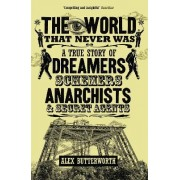 World That Never Was, TheA True Story of Dreamers, Schemers, Anarchists and Secret by Alex Butterworth