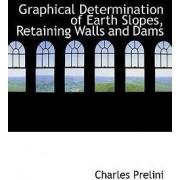 Graphical Determination of Earth Slopes, Retaining Walls and Dams by Charles Prelini