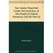 Tax Cases Reported under the Direction of the Board of Inland Revenue: (with Notes of Argument Supplied by the Incorporated Council of Law Reporting) Vol 66 Part 5 by Great Britain