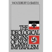 The Ideological Origins of Nazi Imperialism by Woodruff D Smith