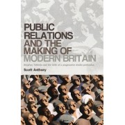Public Relations and the Making of Modern Britain by Scott Anthony