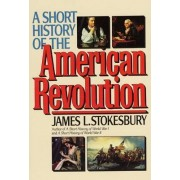 A Short History of the American Revolution by James L Stokesbury