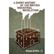 A Short History of the British Industrial Revolution by Emma Griffin