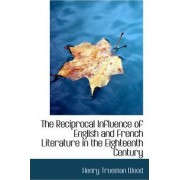 The Reciprocal Influence of English and French Literature in the Eighteenth Century by Henry Trueman Wood