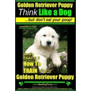 Golden Retriever Puppy Think Like a Dog But Don't Eat Your Poop! Golden Retriever Puppy Obedience & Behavior Training by MR Paul Allen Pearce