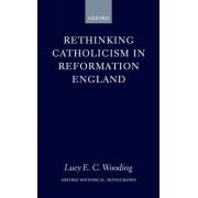 Rethinking Catholicism in Reformation England by Lucy E.C. Wooding