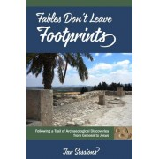 Fables Don't Leave Footprints: Following a Trail of Archaeological Discoveries from Genesis to Jesus