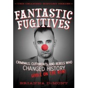 Fantastic Fugitives: Criminals, Cutthroats, and Rebels Who Changed History (While on the Run!)