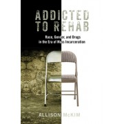 Addicted to Rehab: Race, Gender, and Drugs in the Era of Mass Incarceration