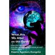 What Are We After on This Earth? by Kwame Agyekum