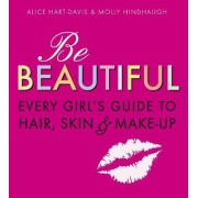 Be Beautiful: Every Girl's Guide to Hair, Skin and Make-up by Alice Hart-Davis