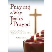 Praying the Way Jesus Prayed by Mark Link