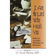 I am the Lord Who Heals You Reflections on Healing Wholeness and Restoration by G Scott Morris MD