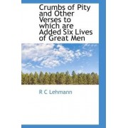 Crumbs of Pity and Other Verses to Which Are Added Six Lives of Great Men by R C Lehmann