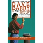 Dave Barry Is Not Making This Up by Dr Dave Barry