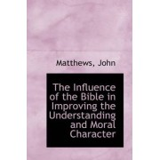 The Influence of the Bible in Improving the Understanding and Moral Character by Matthews John