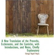 A New Translation of the Proverbs, Ecclesiastes, and the Canticles, with Introductions, and Notes, C by George Rapall Noyes