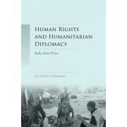 Human Rights and Humanitarian Diplomacy: Negotiating for Human Rights Protection and Humanitarian Access