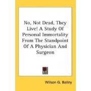 No, Not Dead, They Live! a Study of Personal Immortality from the Standpoint of a Physician and Surgeon by Wilson G Bailey