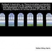 Outback in Australia; Or, Three Australian Overlanders; Being an Account of the Longest Overlandin by Walter Kilroy Harris