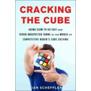 Cracking the Cube: Going Slow to Go Fast and Other Unexpected Turns in the World of Competitive Rubik's Cube Solving by Ian Scheffler