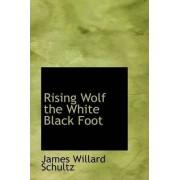 Rising Wolf the White Black Foot by James Willard Schultz