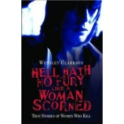 Hell Hath No Fury Like a Woman Scorned by Wensley Clarkson