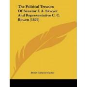 The Political Treason of Senator F. A. Sawyer and Representative C. C. Bowen (1869) by Albert Gallatin Mackey
