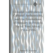 Colonial Ambivalence, Cultural Authenticity, and the Limitations of Mimicry in French-ruled West Africa, 1914-1956 by James E. Genova