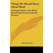 Things We Should Know about Mind by Roy Sherwood