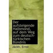 Der Aufsteigende Halbmond, Auf Dem Weg Zum Deutsch-Turkischen Bundnis by Jckh Ernst