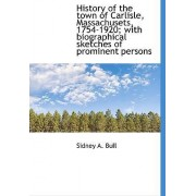History of the Town of Carlisle, Massachusets, 1754-1920; With Biographical Sketches of Prominent Pe by Sidney A Bull