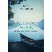 Beginning Again on the Christian Journey by John Pritchard