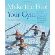 Karl G. Knopf Make the Pool Your Gym: No-impact Water Workouts for Getting Fit, Building Strength and Rehabbing from Injury