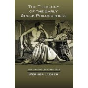 The Theology of the Early Greek Philosophers by Late University Professor and Director of the Institute for Classical Studies Werner Jaeger