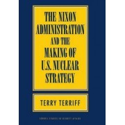 The Nixon Administration and the Making of U.S. Nuclear Strategy by Terry Terriff