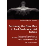 Becoming the New Man in Post-Postmodernist Fiction - Portrayals of Masculinities in David Foster Wallace's Infinite Jest and Chuck Palahniuk's Fight Club by Andrew Steven Delfino